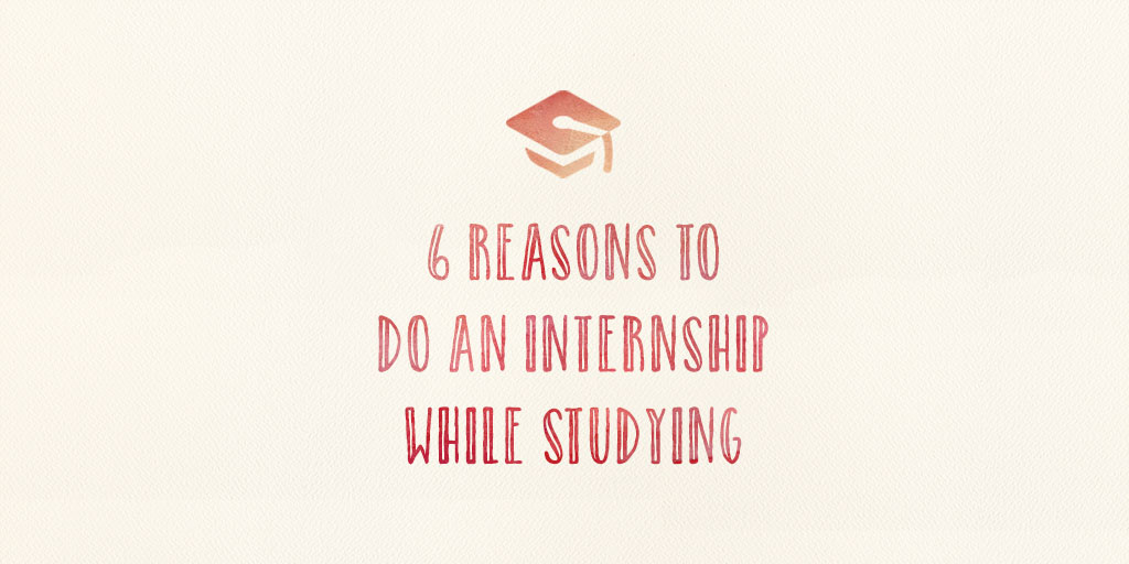 6 Reasons To Do An Internship While Studying