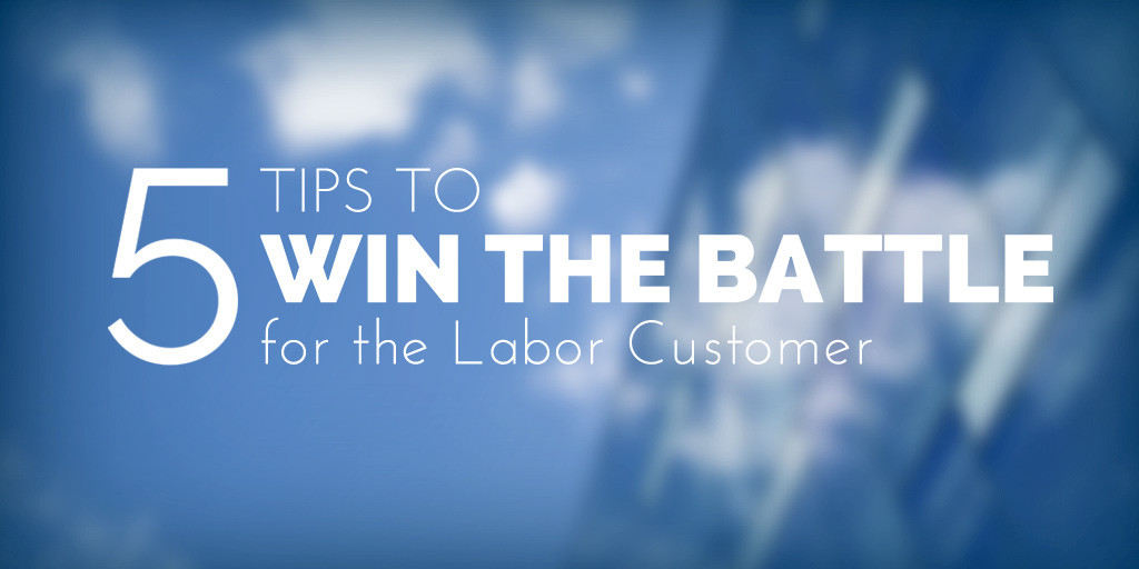 5 Tips to Win the Battle for Labor Customers
