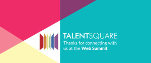 Thanks for connecting with Talentsquare at the Dublin Web Summit