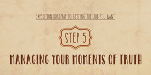 Expedition Roadmap To Getting The Job You Want – Step 5 – Managing Your Moments of Truth